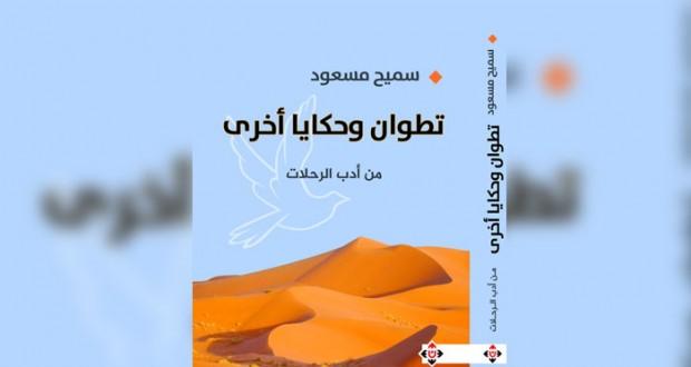 سميح مسعود يعيد الألق لأدب الرحلة بعد زيارته إلى تطوان المغربية